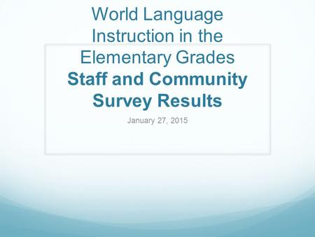 World Language Instruction in the Elementary Grades Staff and Community Survey Results January 27, 2015.