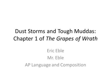 Dust Storms and Tough Muddas: Chapter 1 of The Grapes of Wrath Eric Eble Mr. Eble AP Language and Composition.