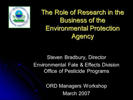 The Role of Research in the Business of the Environmental Protection Agency Steven Bradbury, Director Environmental Fate & Effects Division Office of Pesticide.