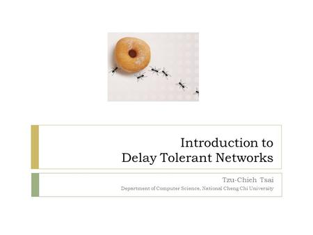 Introduction to Delay Tolerant Networks Tzu-Chieh Tsai Department of Computer Science, National Cheng Chi University.