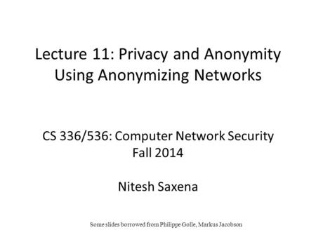 Lecture 11: Privacy and Anonymity Using Anonymizing Networks CS 336/536: Computer Network Security Fall 2014 Nitesh Saxena Some slides borrowed from Philippe.