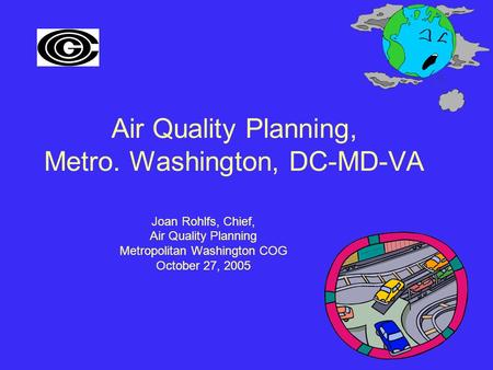 Air Quality Planning, Metro. Washington, DC-MD-VA Joan Rohlfs, Chief, Air Quality Planning Metropolitan Washington COG October 27, 2005.