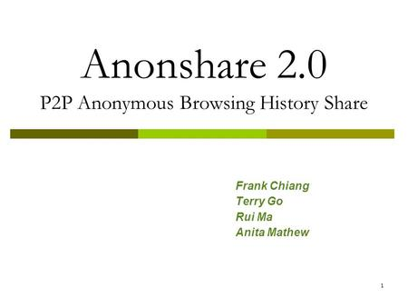 1 Anonshare 2.0 P2P Anonymous Browsing History Share Frank Chiang Terry Go Rui Ma Anita Mathew.