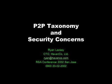 P2P Taxonomy and Security Concerns Ryan Lackey CTO, HavenCo, Ltd. RSA Conference 2002 San Jose 0900 20-02-2002.