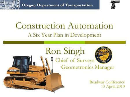 Construction Automation A Six Year Plan in Development Ron Singh Chief of Surveys Geometronics Manager Roadway Conference 13 April, 2010.