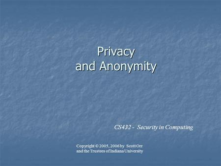Privacy and Anonymity CS432 - Security in Computing Copyright © 2005, 2006 by Scott Orr and the Trustees of Indiana University.