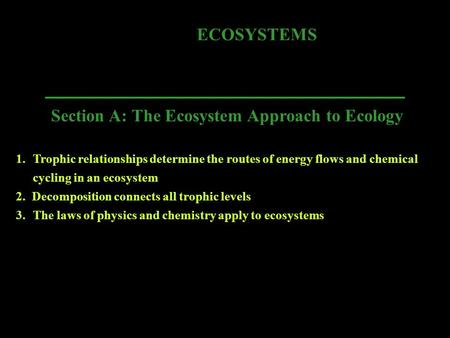 ECOSYSTEMS Section A: The Ecosystem Approach to Ecology 1.Trophic relationships determine the routes of energy flows and chemical cycling in an ecosystem.