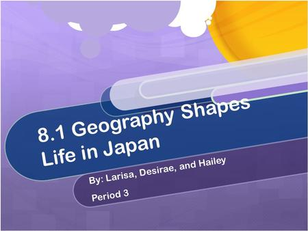 8.1 Geography Shapes Life in Japan By: Larisa, Desirae, and Hailey Period 3.