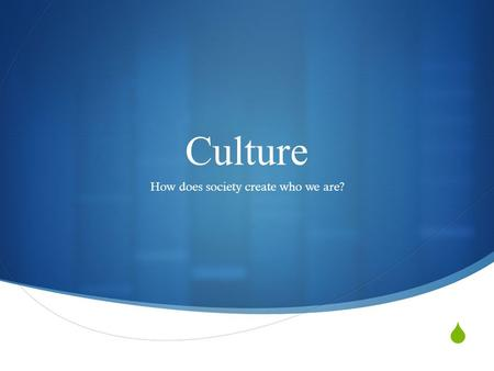  Culture How does society create who we are?. 