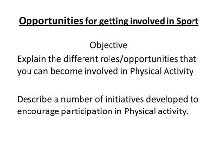Opportunities for getting involved in Sport Objective Explain the different roles/opportunities that you can become involved in Physical Activity Describe.