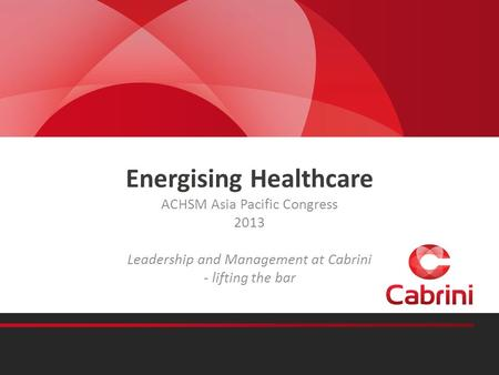 Energising Healthcare ACHSM Asia Pacific Congress 2013 Leadership and Management at Cabrini - lifting the bar.