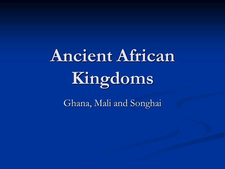 Ancient African Kingdoms Ghana, Mali and Songhai.