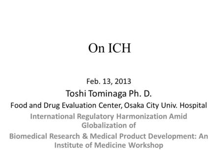 On ICH Feb. 13, 2013 Toshi Tominaga Ph. D. Food and Drug Evaluation Center, Osaka City Univ. Hospital International Regulatory Harmonization Amid Globalization.