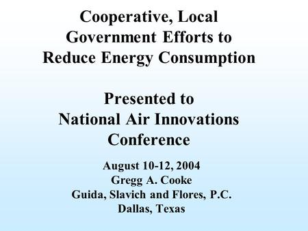 Cooperative, Local Government Efforts to Reduce Energy Consumption Presented to National Air Innovations Conference August 10-12, 2004 Gregg A. Cooke Guida,