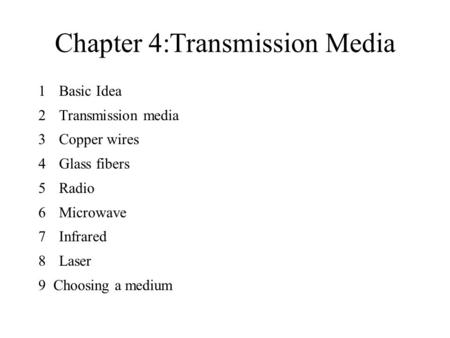 Chapter 4:Transmission Media 1 Basic Idea 2 Transmission media 3 Copper wires 4 Glass fibers 5 Radio 6 Microwave 7 Infrared 8 Laser 9 Choosing a medium.