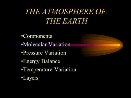 THE ATMOSPHERE OF THE EARTH Components Molecular Variation Pressure Variation Energy Balance Temperature Variation Layers.