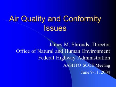 Air Quality and Conformity Issues James M. Shrouds, Director Office of Natural and Human Environment Federal Highway Administration AASHTO SCOE Meeting.