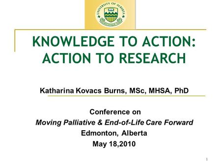 1 KNOWLEDGE TO ACTION: ACTION TO RESEARCH Katharina Kovacs Burns, MSc, MHSA, PhD Conference on Moving Palliative & End-of-Life Care Forward Edmonton, Alberta.