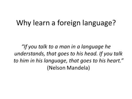 "Why learn a foreign language? ""If you talk to a man in a language he understands, that goes to his head. If you talk to him in his language, that goes."