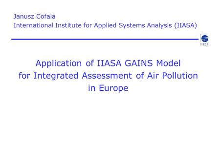 Application of IIASA GAINS Model for Integrated Assessment of Air Pollution in Europe Janusz Cofala International Institute for Applied Systems Analysis.