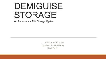 DEMIGUISE STORAGE An Anonymous File Storage System VIJAY KUMAR RAVI PRAGATHI SEGIREDDY COMP 512.
