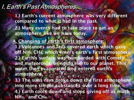 I. Earth's Past Atmospheres: 1.) Volcanoes and lava covered earth which gave off NH 3, CH 4, which enters earth's first atmosphere. 3.) The suns rays.