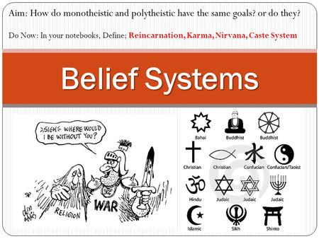 Belief Systems Aim: How do monotheistic and polytheistic have the same goals? or do they? Do Now: In your notebooks, Define; Reincarnation, Karma, Nirvana,