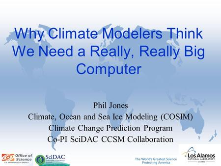 Why Climate Modelers Think We Need a Really, Really Big Computer Phil Jones Climate, Ocean and Sea Ice Modeling (COSIM) Climate Change Prediction Program.