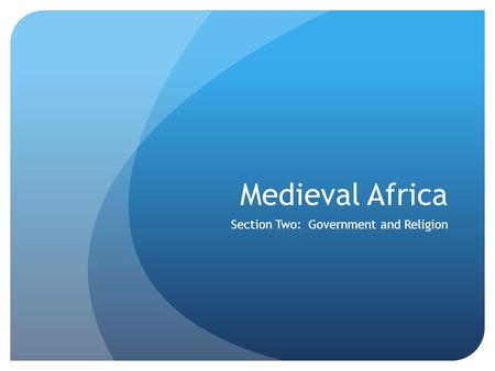 Medieval Africa Section Two: Government and Religion.