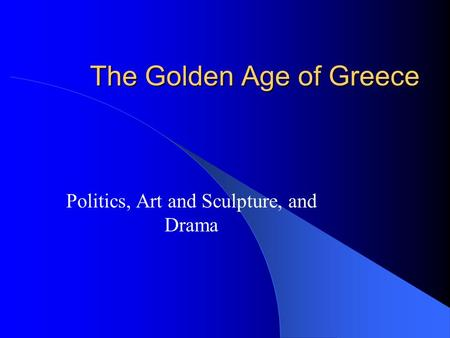The Golden Age of Greece Politics, Art and Sculpture, and Drama.