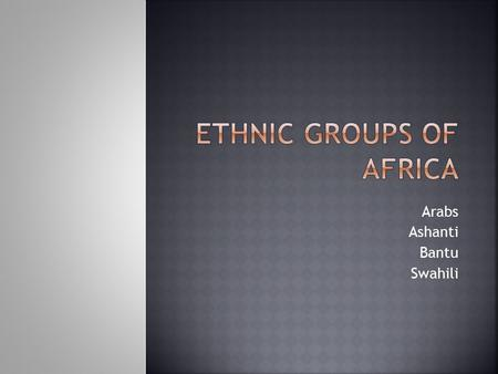 Arabs Ashanti Bantu Swahili.  Group of people who share cultural ideas and beliefs that have been a part of their community for generations.  Common.