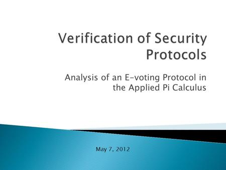 Analysis of an E-voting Protocol in the Applied Pi Calculus May 7, 2012.