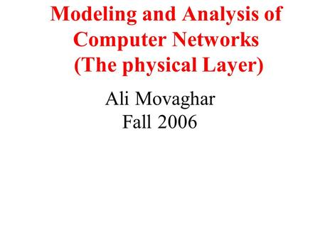 Modeling and Analysis of Computer Networks (The physical Layer) Ali Movaghar Fall 2006.