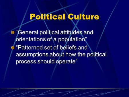 "Political Culture ""General political attitudes and orientations of a population"" ""Patterned set of beliefs and assumptions about how the political process."