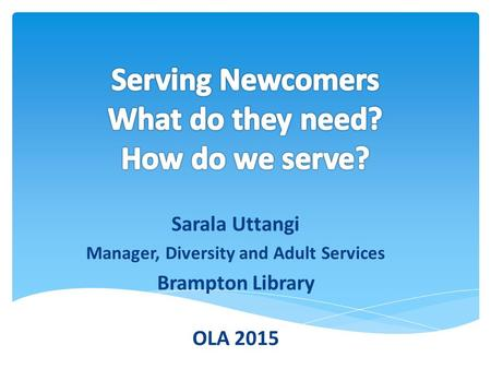 Sarala Uttangi Manager, Diversity and Adult Services Brampton Library OLA 2015.
