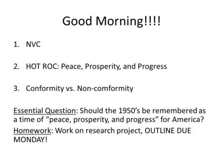 Good Morning!!!! 1.NVC 2.HOT ROC: Peace, Prosperity, and Progress 3.Conformity vs. Non-comformity Essential Question: Should the 1950's be remembered as.