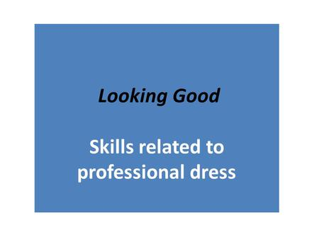 Looking Good Skills related to professional dress Looking Good.