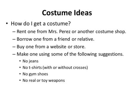 Costume Ideas How do I get a costume? – Rent one from Mrs. Perez or another costume shop. – Borrow one from a friend or relative. – Buy one from a website.