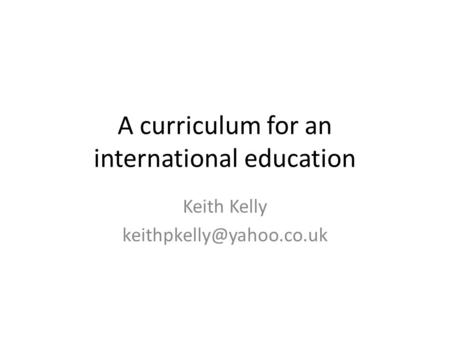 A curriculum for an international education Keith Kelly