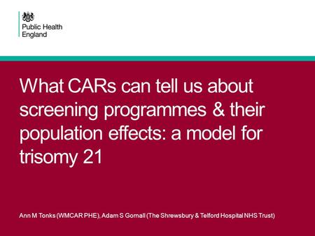 What CARs can tell us about screening programmes & their population effects: a model for trisomy 21 Ann M Tonks (WMCAR PHE), Adam S Gornall (The Shrewsbury.