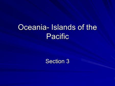 Oceania- Islands of the Pacific Section 3. Geographic Regions Ocean is made up of over 10,000 islands Three Regions – Melanesia, Micronesia, and Polynesia.