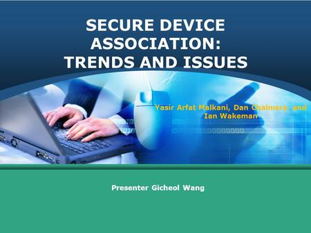 SECURE DEVICE ASSOCIATION: TRENDS AND ISSUES Presenter Gicheol Wang Yasir Arfat Malkani, Dan Chalmers, and Ian Wakeman.