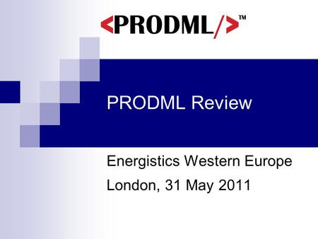 PRODML Review Energistics Western Europe London, 31 May 2011.