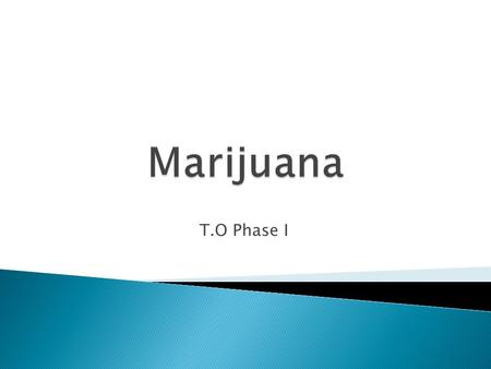 T.O Phase I.  Marijuana is made from the leafy material of the cannabis plant and usually is smoked.  The primary psychoactive agent in marijuana is.