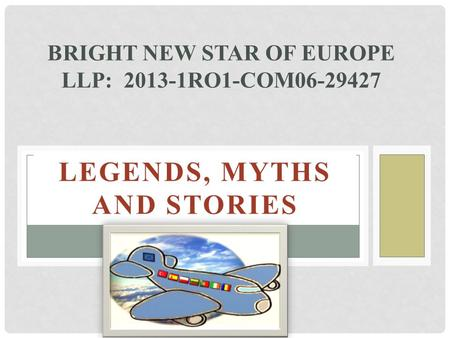 LEGENDS, MYTHS AND STORIES BRIGHT NEW STAR OF EUROPE LLP: 2013-1RO1-COM06-29427.
