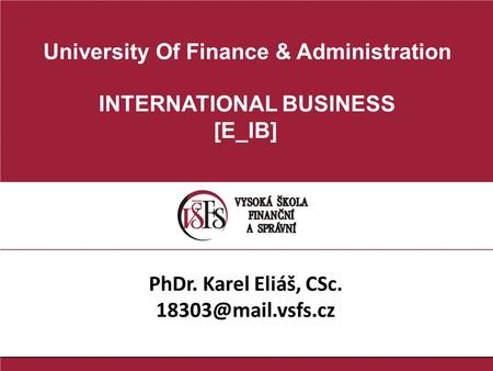 University Of Finance & Administration INTERNATIONAL BUSINESS [E_IB] PhDr. Karel Eliáš, CSc.