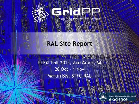 RAL Site Report HEPiX Fall 2013, Ann Arbor, MI 28 Oct – 1 Nov Martin Bly, STFC-RAL.