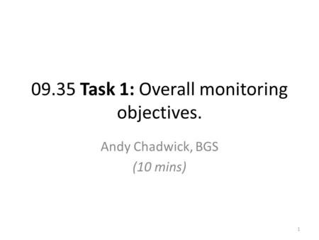 09.35 Task 1: Overall monitoring objectives. Andy Chadwick, BGS (10 mins) 1.