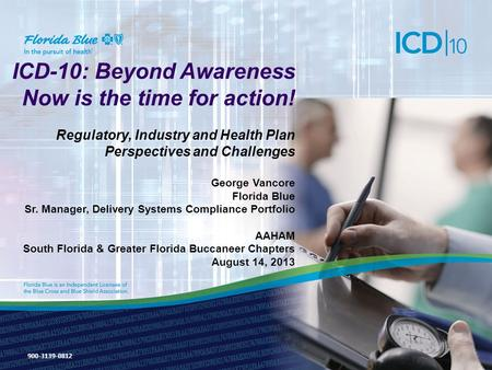 ICD-10: Beyond Awareness Now is the time for action! Regulatory, Industry and Health Plan Perspectives and Challenges George Vancore Florida Blue Sr. Manager,