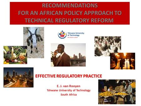 EFFECTIVE REGULATORY PRACTICE E. J. van Rooyen Tshwane University of Technology South Africa RECOMMENDATIONS FOR AN AFRICAN POLICY APPROACH TO TECHNICAL.